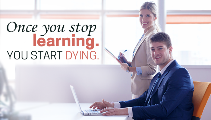 Once you stop learning. YOU START DYING.