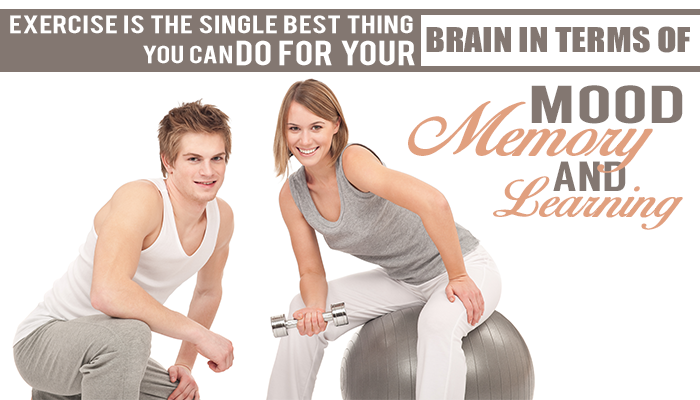 EXERCISE IS THE SINGLE BEST THING YOU CAN DO FOR YOUR BRAIN IN TERMS OF MOOD, Memory and Learning.