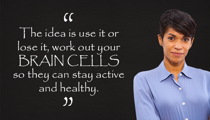 The idea is use it or lost it, work out your BRAINCELLS so they can stay active and healthy.