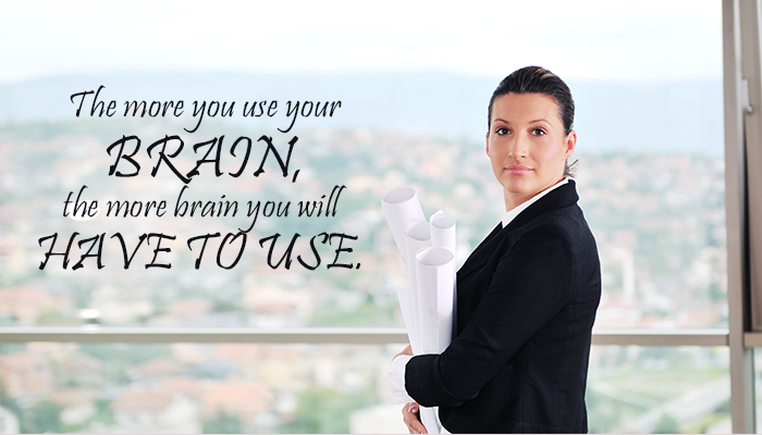 The more you use your BRAIN, the more brain you will HAVE TO USE.