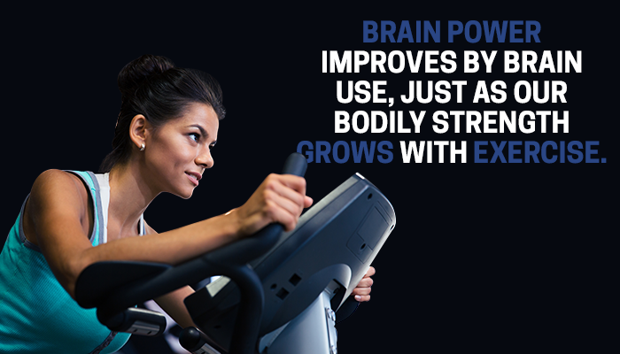 BRAIN POWER IMPROVES BY BRAIN USE, JUST AS OUR BODILY STRENGTH GROWS WITH EXERCISE
