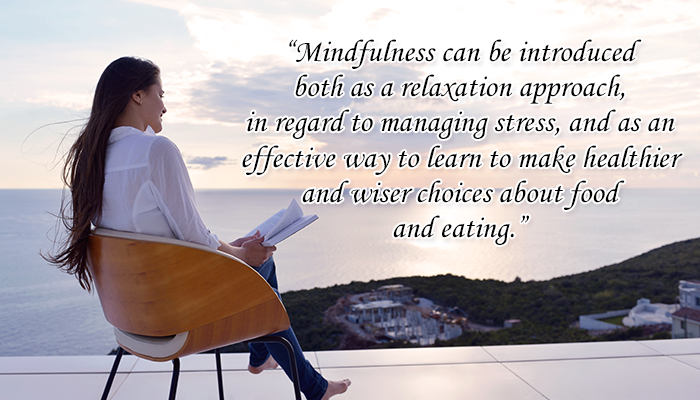 Mindfulness can be introduced both as a relaxation approach, in regard to managing stress, and as an effective way to learn to make healthier and wiser choices about food and eating.