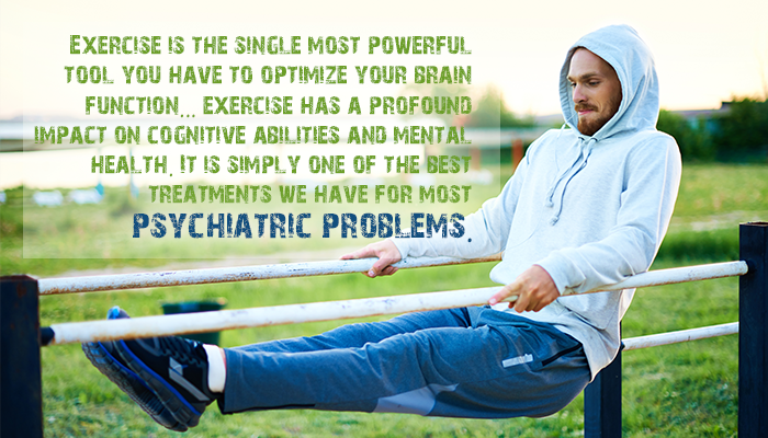 EXERCISE IS THE SINGLE MOST POWERFUL TOOL YOU HAVE TO OPTIMIZE YOUR BRAIN FUNCTION...EXERCISE HAS A PROFOUND IMPACT ON COGNITIVE ABILITIES AND MENTAL HEALTH. IT IS SIMPLY ONE OF THE BEST TREATMENTS WE HAVE FOR MOST PSYCHIATRIC PROBLEMS.
