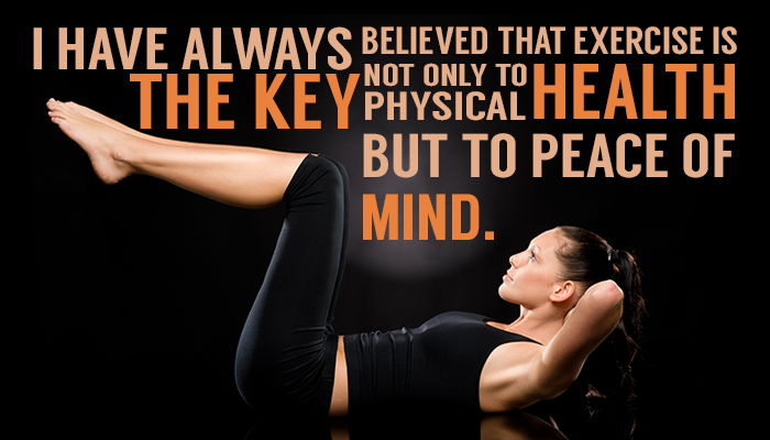 I HAVE ALWAYS BELIEVED THAT EXERCISE IS THE KEY NOT ONLY TO PHYSICAL HEALTH BUT TO PEACE OF MIND.