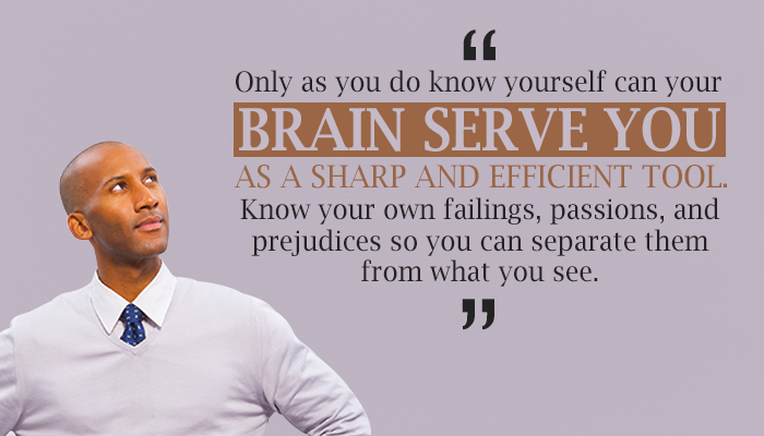 Only as you do know yourself can your BRAIN SERVE YOU AS A SHARP AND EFFICIENT TOOL. Know your own failings, passions, and prejudices sp you can separate them from what you see.