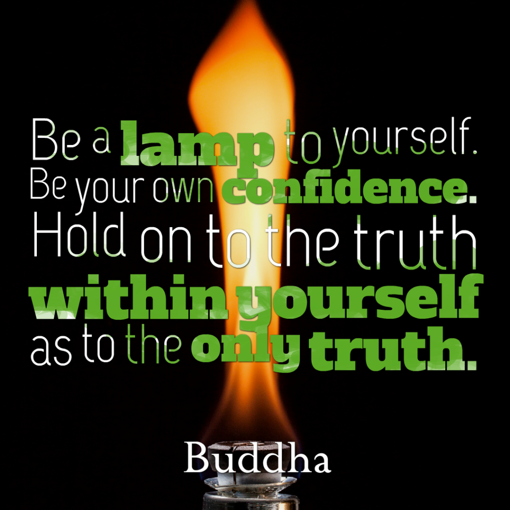 Be a lamp to yourself. Be your own confidence. Hold on to the truth within yourself as to the only truth.