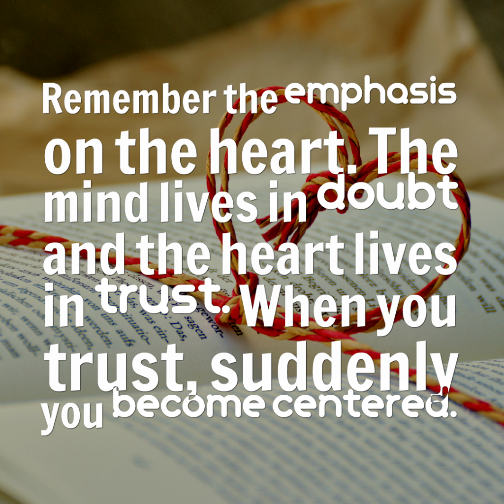 Remember the emphasis on the heart. The mind lives in doubt and the heart lives in trust. When you trust, suddenly you become centered.