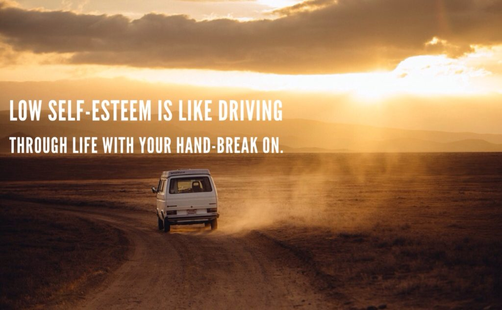 LOW SELF-ESTEEM IS LIKE DRIVING THROUGH LIFE WITH YOUR HAND BREAK ON.