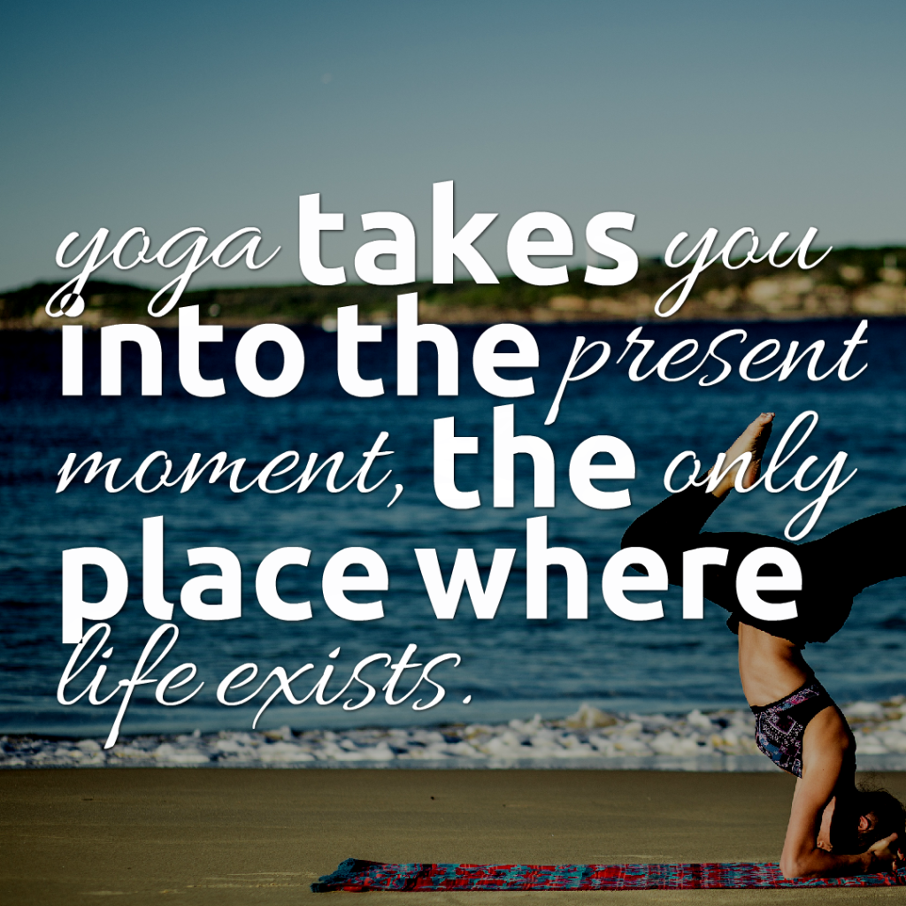 Yoga takes you into the present moment, the only place where life exists.