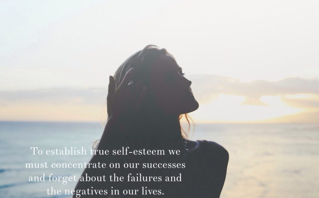 TO establish true self-esteem we must concentrate on our successes and forget about the failures and the negatives in our lives.