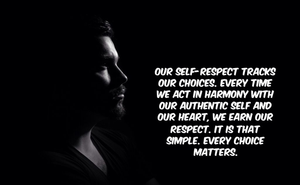 OUR SELF-RESPECT TRACKS OUT CHOICES. EVERY TIME WE ACT IN HARMONY WITH OUR AUTHENTIC SELF AND OUR HEART, WE EARN OUR RESPECT. IT IS THAT SIMPLE. EVERY CHOICE MATTERS