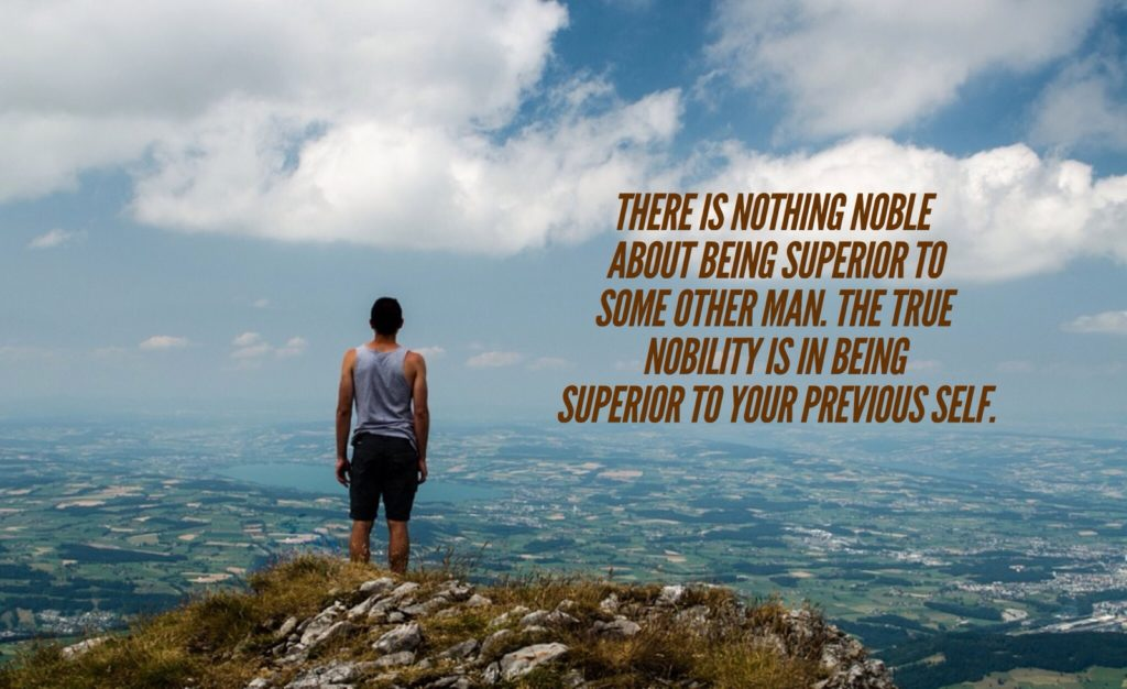 THERE IS NOTHING NOBLE ABOUT BEING SUPERIOR TO SOME OTHER MAN. THE TRUE NOBILITY IS IN BEING SUPERIOR TO YOUR PREVIOUS SELF.