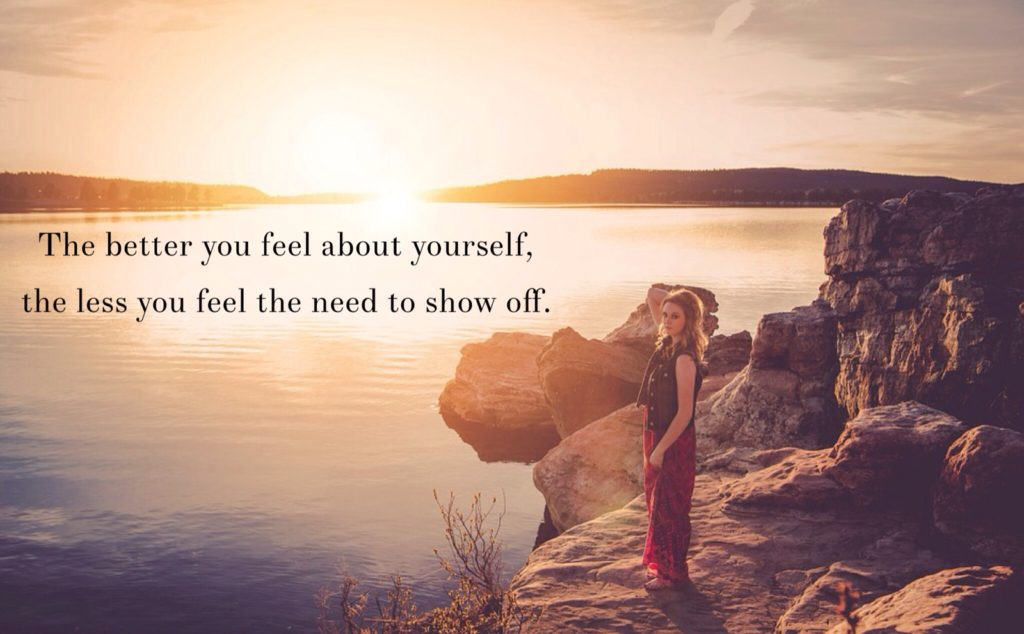 The better you feel about yourself,the less you feel need to show off.