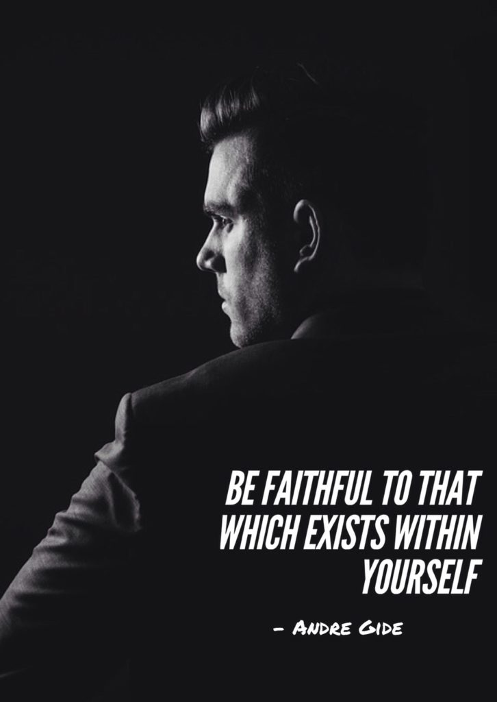 BE FAITHFUL TO THAT WHICH EXISTS WITHIN YOURSELF.