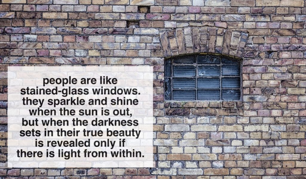 people are like stained-glass windows.they sparkle and shine when the sun is out,but when the darkness sets in their true beauty is revealed only if there is light from within.