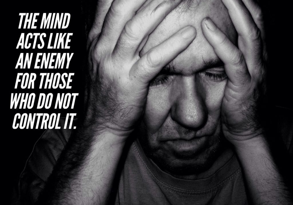THE MIND ACTS LIKE AN ENEMY FOR THOSE WHO DO NOT CONTROL IT.