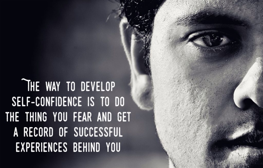 THE WAY TO DEVELOP SELF-CONFIDENCE IS TO DO THE THING YOU FEAR AND GET A RECORD OF SUCCESSFUL AND EXPERIENCES BEHIND YOU