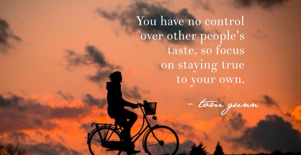You have no control over other people's taste, so focused on staying true to your own.
