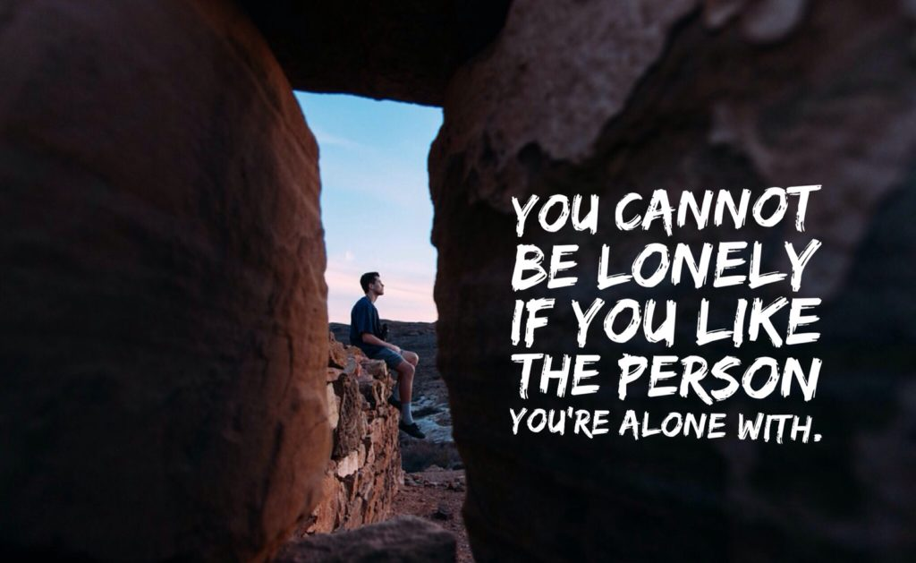 YOU CANNOT BE LONELY IF YOU LIKE THE PERSON YOU'RE ALONE WITH.