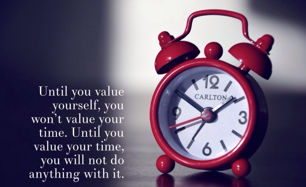 Until you value yourself, you won't value your time, you will not do anything with it.