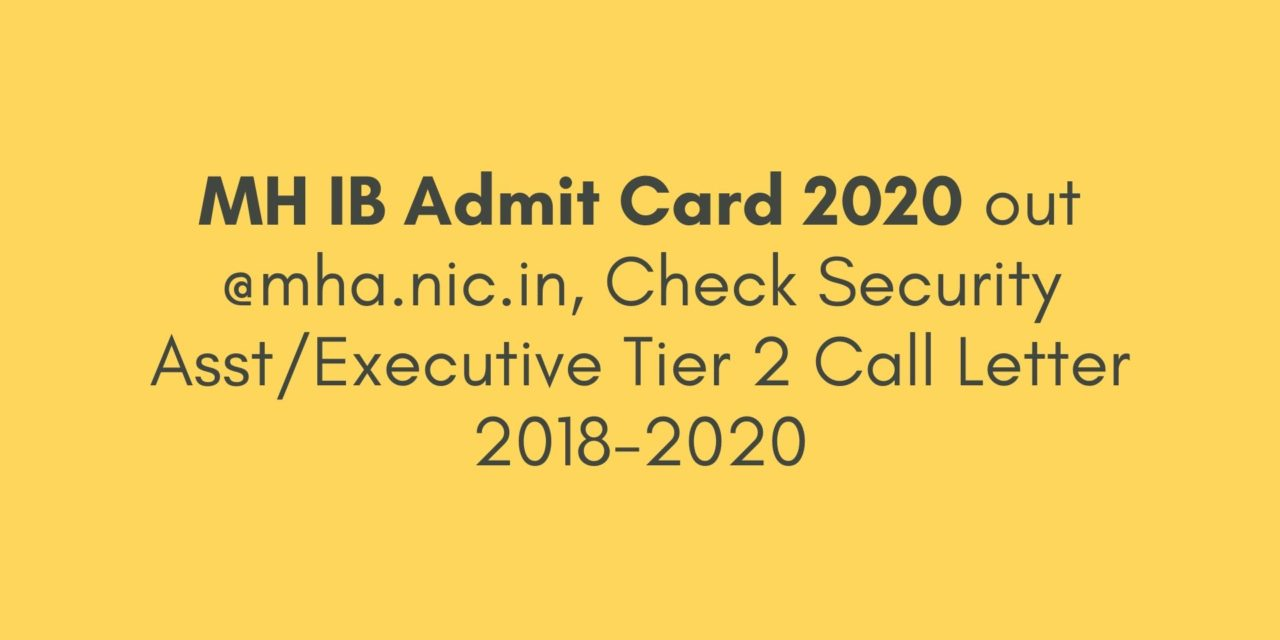 MH IB Admit Card 2020 out @mha.nic.in, Check Security Asst/Executive Tier 2 Call Letter 2018-20