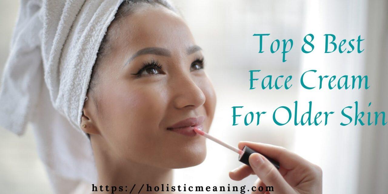Top 8 Best Face Cream For Older Skin