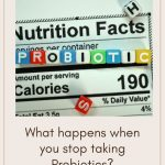 What happens when you stop taking Probiotics?